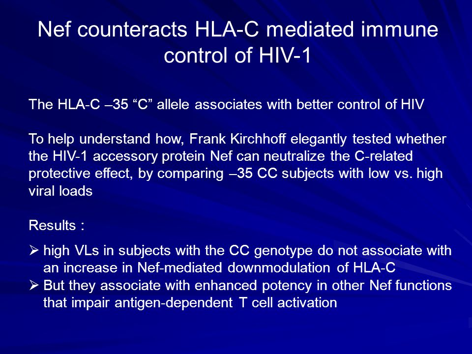 The HLA-C –35 C allele associates with better control of HIV To help understand how, Frank Kirchhoff elegantly tested whether the HIV-1 accessory protein Nef can neutralize the C-related protective effect, by comparing –35 CC subjects with low vs.