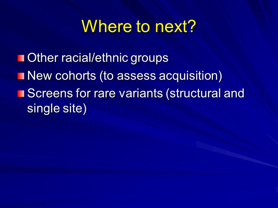 Where to next? Other racial/ethnic groups New cohorts (to assess acquisition) Screens for rare variants (structural and single site)