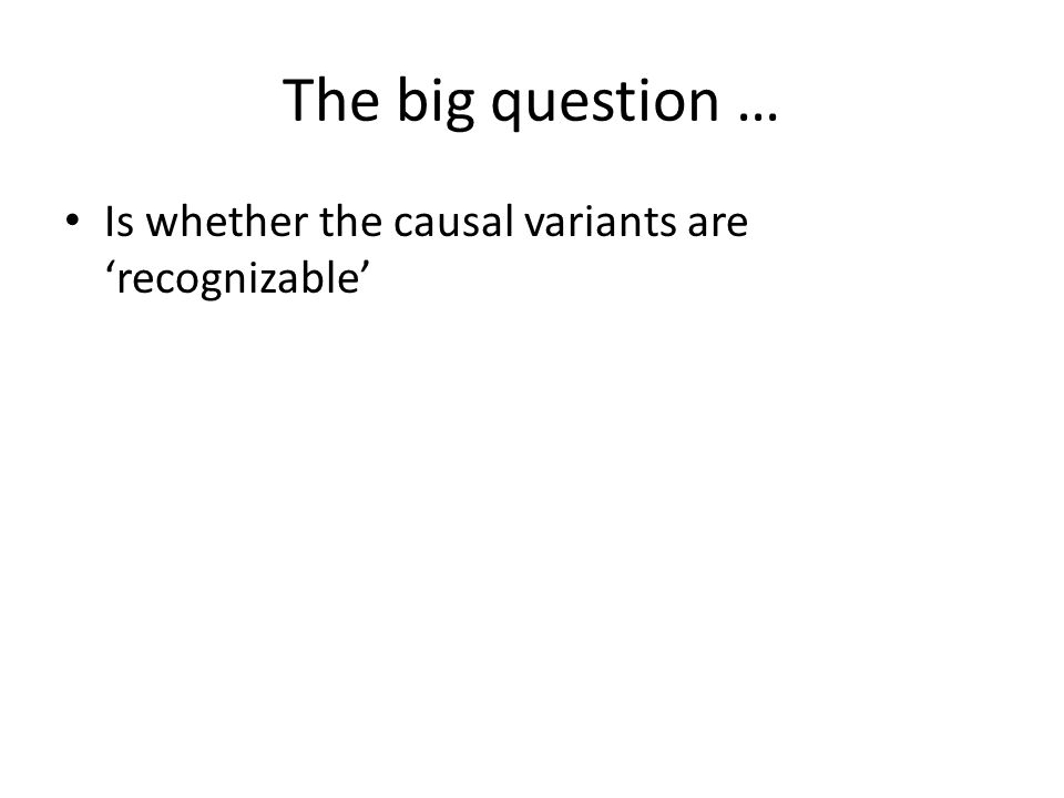 The big question … Is whether the causal variants are recognizable