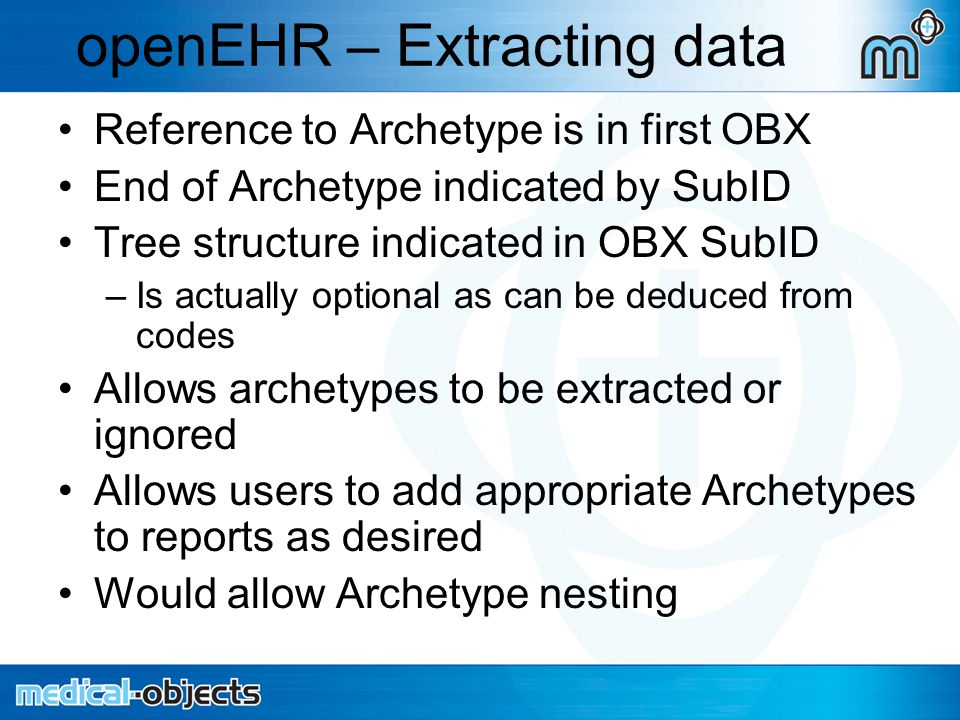 openEHR – Extracting data Reference to Archetype is in first OBX End of Archetype indicated by SubID Tree structure indicated in OBX SubID –Is actually optional as can be deduced from codes Allows archetypes to be extracted or ignored Allows users to add appropriate Archetypes to reports as desired Would allow Archetype nesting