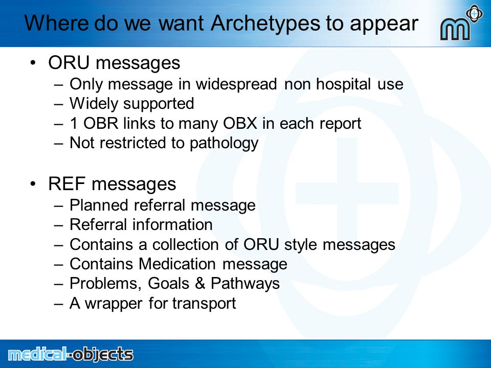 Where do we want Archetypes to appear ORU messages –Only message in widespread non hospital use –Widely supported –1 OBR links to many OBX in each report –Not restricted to pathology REF messages –Planned referral message –Referral information –Contains a collection of ORU style messages –Contains Medication message –Problems, Goals & Pathways –A wrapper for transport