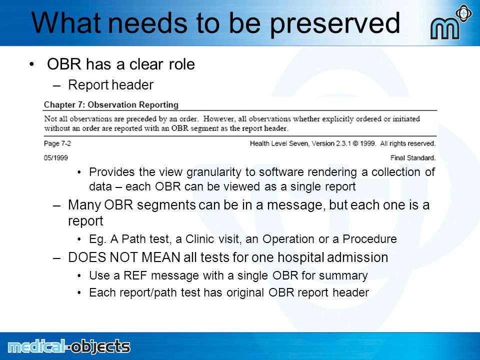 What needs to be preserved OBR has a clear role –Report header Provides the view granularity to software rendering a collection of data – each OBR can be viewed as a single report –Many OBR segments can be in a message, but each one is a report Eg.