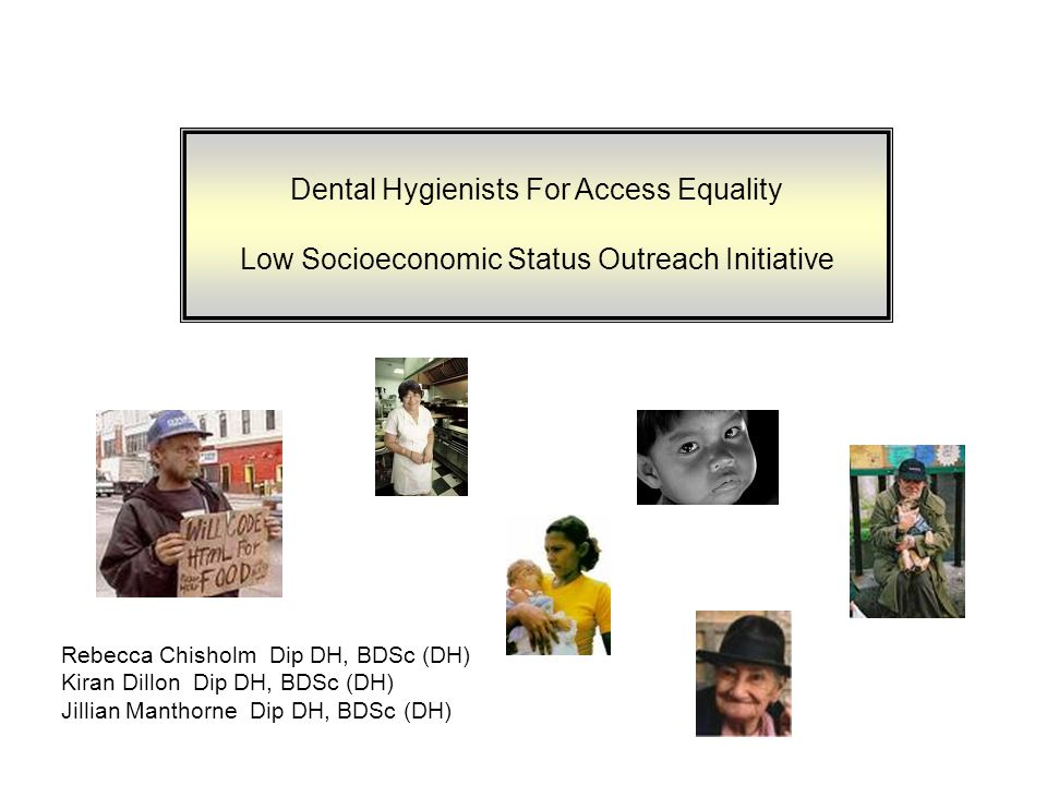 Dental Hygienists For Access Equality Low Socioeconomic Status Outreach Initiative Rebecca Chisholm Dip DH, BDSc (DH) Kiran Dillon Dip DH, BDSc (DH) Jillian Manthorne Dip DH, BDSc (DH)