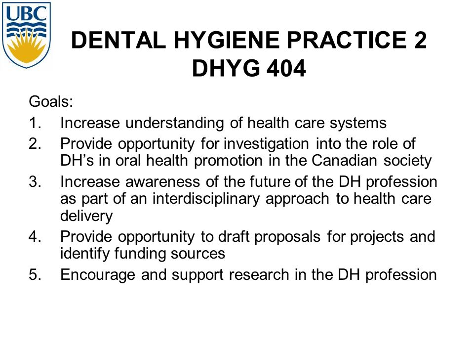 DENTAL HYGIENE PRACTICE 2 DHYG 404 Goals: 1.Increase understanding of health care systems 2.Provide opportunity for investigation into the role of DHs in oral health promotion in the Canadian society 3.Increase awareness of the future of the DH profession as part of an interdisciplinary approach to health care delivery 4.Provide opportunity to draft proposals for projects and identify funding sources 5.Encourage and support research in the DH profession