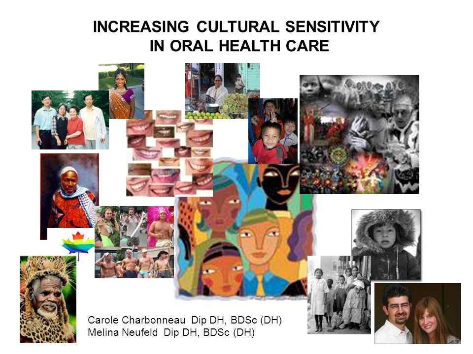 INCREASING CULTURAL SENSITIVITY IN ORAL HEALTH CARE Carole Charbonneau Dip DH, BDSc (DH) Melina Neufeld Dip DH, BDSc (DH)