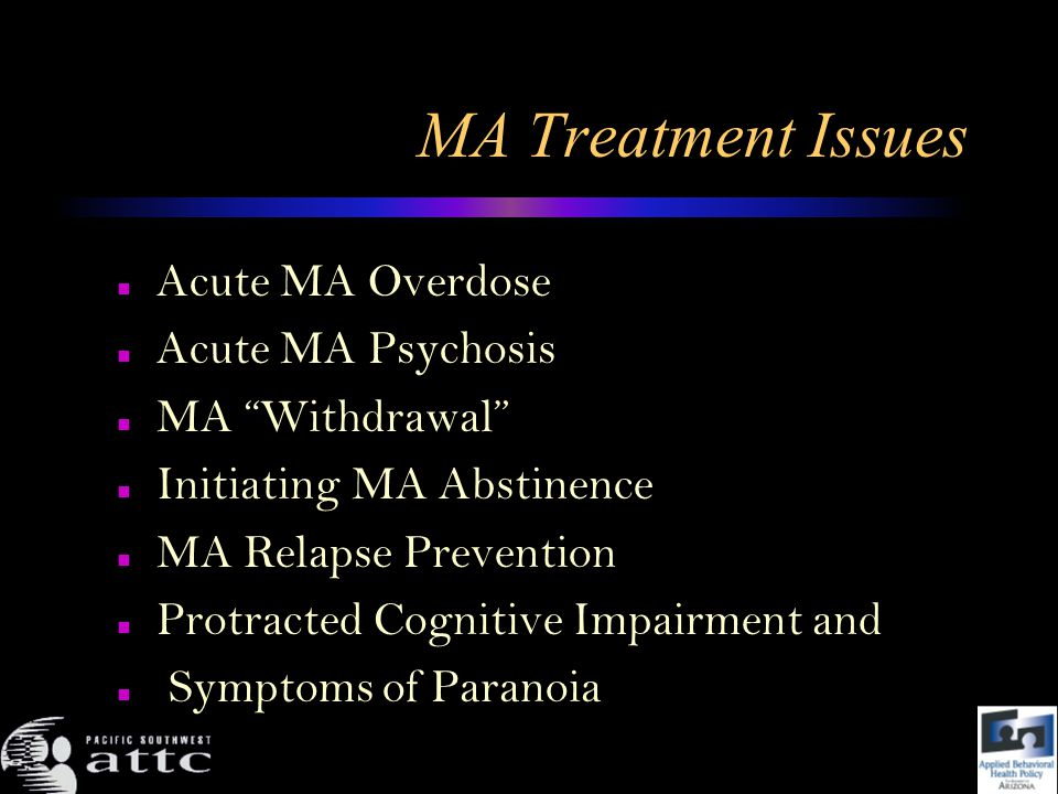 MA Treatment Issues Acute MA Overdose Acute MA Psychosis MA Withdrawal Initiating MA Abstinence MA Relapse Prevention Protracted Cognitive Impairment and Symptoms of Paranoia