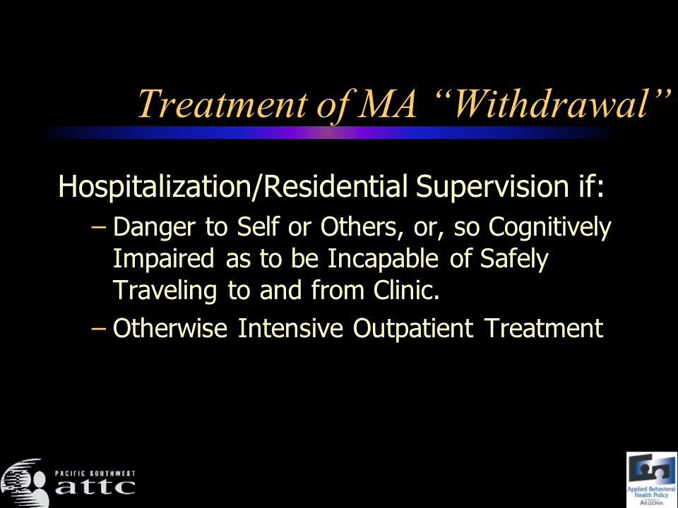 Treatment of MA Withdrawal Hospitalization/Residential Supervision if: –Danger to Self or Others, or, so Cognitively Impaired as to be Incapable of Safely Traveling to and from Clinic.