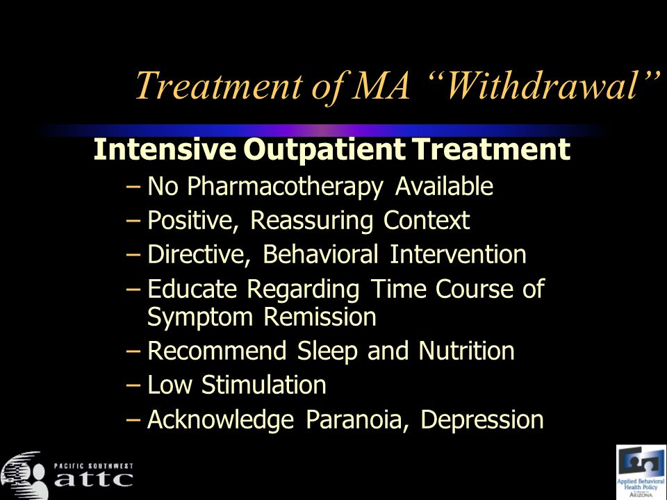 Treatment of MA Withdrawal Intensive Outpatient Treatment –No Pharmacotherapy Available –Positive, Reassuring Context –Directive, Behavioral Intervention –Educate Regarding Time Course of Symptom Remission –Recommend Sleep and Nutrition –Low Stimulation –Acknowledge Paranoia, Depression