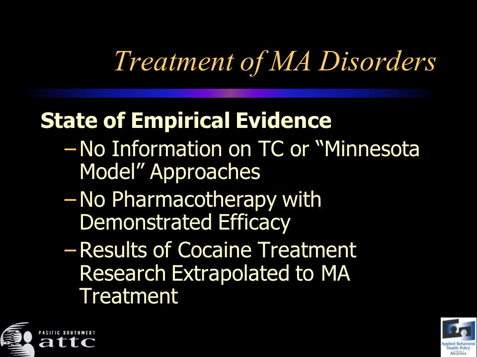 Treatment of MA Disorders State of Empirical Evidence –No Information on TC or Minnesota Model Approaches –No Pharmacotherapy with Demonstrated Efficacy –Results of Cocaine Treatment Research Extrapolated to MA Treatment