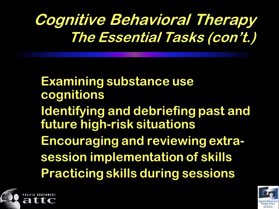 Cognitive Behavioral Therapy The Essential Tasks (cont.) Examining substance use cognitions Identifying and debriefing past and future high-risk situations Encouraging and reviewing extra- session implementation of skills Practicing skills during sessions