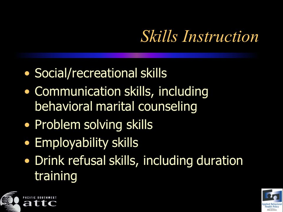 Skills Instruction Social/recreational skills Communication skills, including behavioral marital counseling Problem solving skills Employability skills Drink refusal skills, including duration training