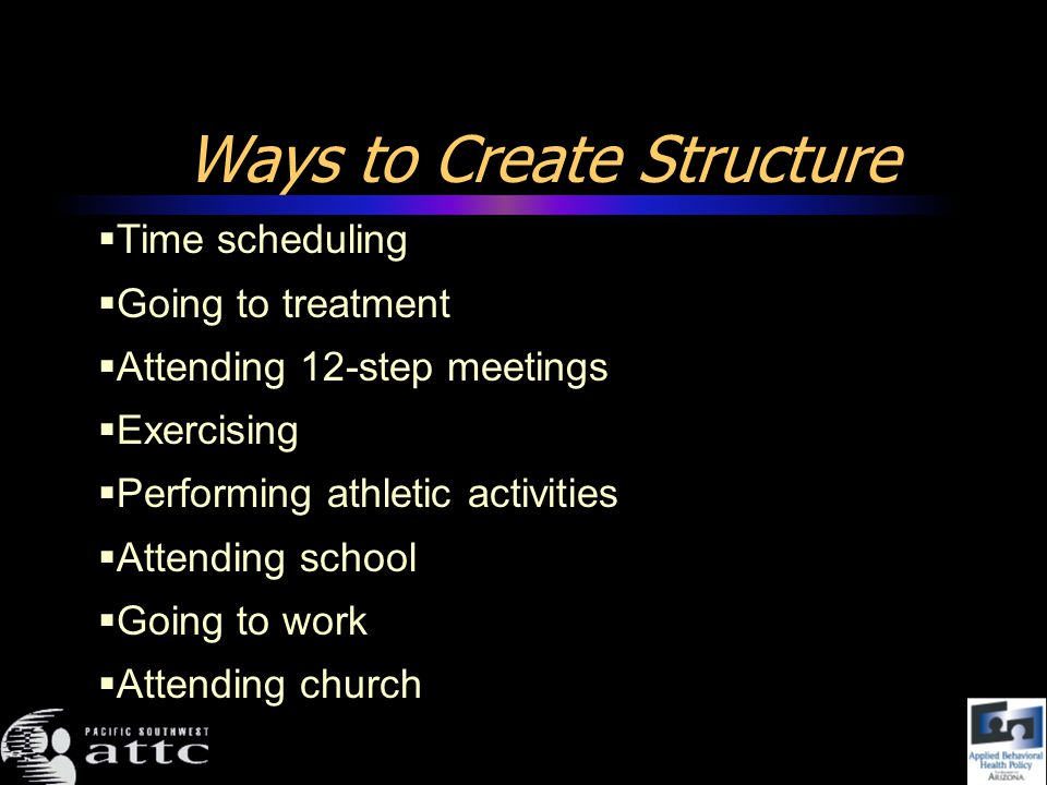 Ways to Create Structure Time scheduling Going to treatment Attending 12-step meetings Exercising Performing athletic activities Attending school Going to work Attending church