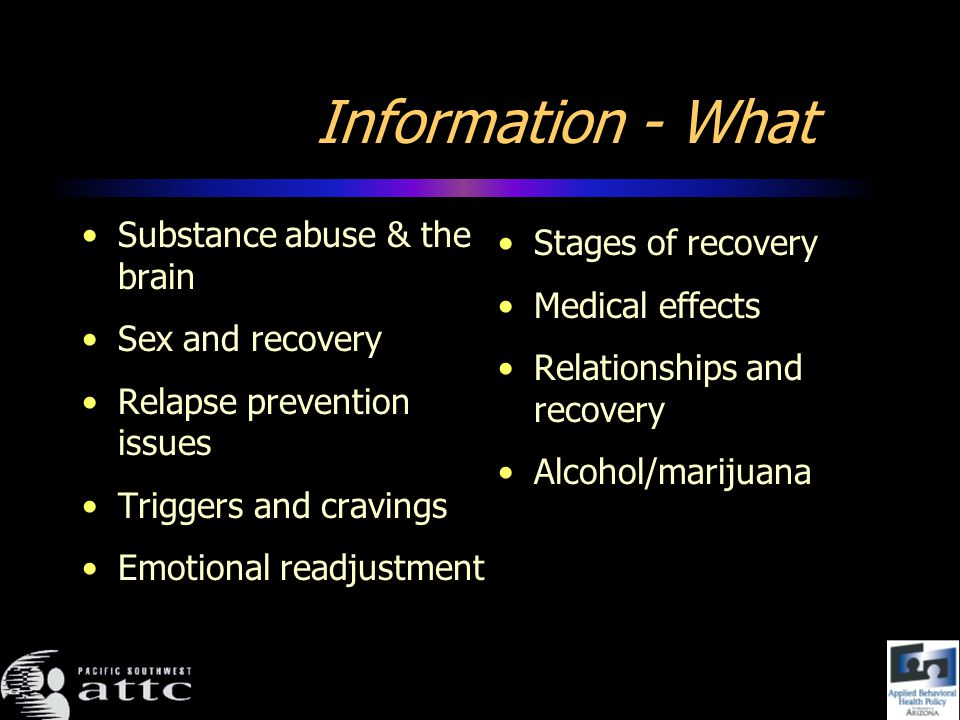 Information - What Substance abuse & the brain Sex and recovery Relapse prevention issues Triggers and cravings Emotional readjustment Stages of recovery Medical effects Relationships and recovery Alcohol/marijuana