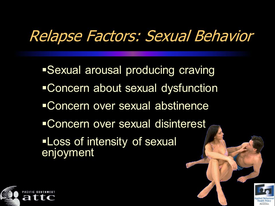 Relapse Factors: Sexual Behavior Sexual arousal producing craving Concern about sexual dysfunction Concern over sexual abstinence Concern over sexual disinterest Loss of intensity of sexual enjoyment