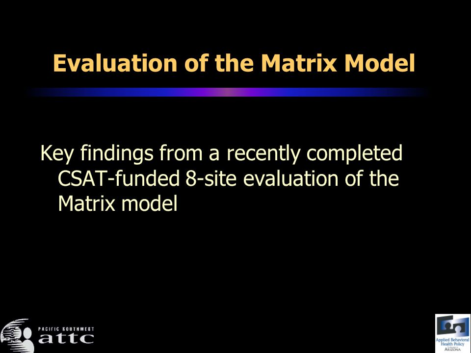Evaluation of the Matrix Model Key findings from a recently completed CSAT-funded 8-site evaluation of the Matrix model