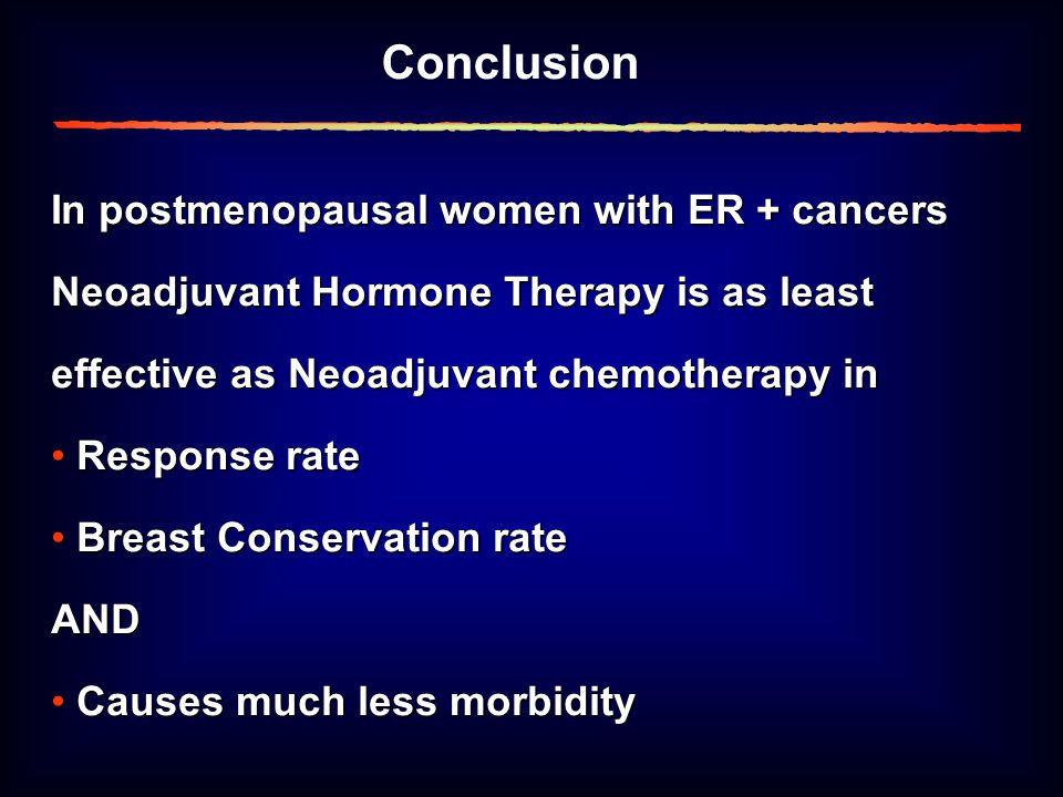 In postmenopausal women with ER + cancers Neoadjuvant Hormone Therapy is as least effective as Neoadjuvant chemotherapy in Response rate Response rate Breast Conservation rate Breast Conservation rateAND Causes much less morbidity Causes much less morbidity Conclusion