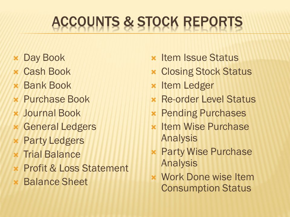 Day Book Cash Book Bank Book Purchase Book Journal Book General Ledgers Party Ledgers Trial Balance Profit & Loss Statement Balance Sheet Item Issue Status Closing Stock Status Item Ledger Re-order Level Status Pending Purchases Item Wise Purchase Analysis Party Wise Purchase Analysis Work Done wise Item Consumption Status