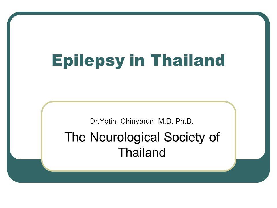 Epilepsy in Thailand Dr.Yotin Chinvarun M.D. Ph.D. The Neurological Society of Thailand