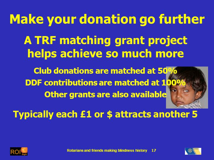 Rotarians and friends making blindness history 17 Make your donation go further A TRF matching grant project helps achieve so much more Club donations are matched at 50% DDF contributions are matched at 100% Other grants are also available Typically each £1 or $ attracts another 5