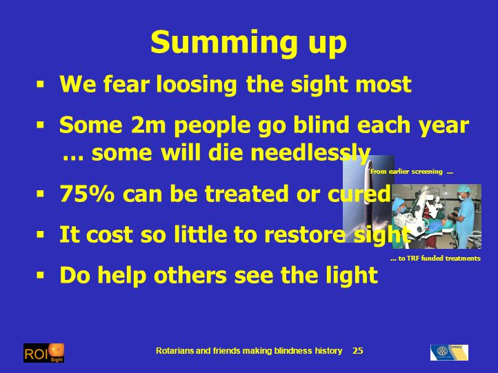 Rotarians and friends making blindness history 25 From earlier screening … … to TRF funded treatments Summing up We fear loosing the sight most Some 2m people go blind each year … some will die needlessly 75% can be treated or cured It cost so little to restore sight Do help others see the light