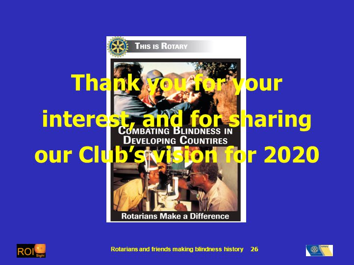 Rotarians and friends making blindness history 26 Thank you for your interest, and for sharing our Clubs vision for 2020
