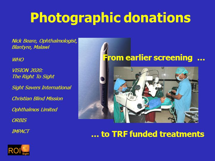 Photographic donations Nick Beare, Ophthalmologist, Blantyre, Malawi WHO VISION 2020: The Right To Sight Sight Savers International Christian Blind Mission Ophthalmos Limited ORBIS IMPACT From earlier screening … … to TRF funded treatments