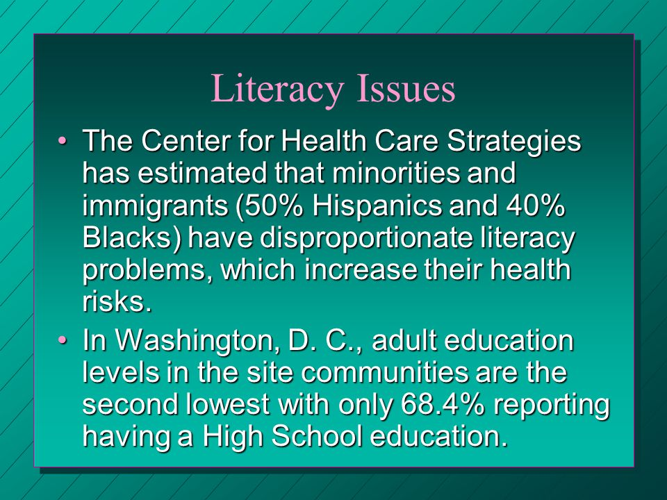 Literacy Issues The Center for Health Care Strategies has estimated that minorities and immigrants (50% Hispanics and 40% Blacks) have disproportionate literacy problems, which increase their health risks.The Center for Health Care Strategies has estimated that minorities and immigrants (50% Hispanics and 40% Blacks) have disproportionate literacy problems, which increase their health risks.