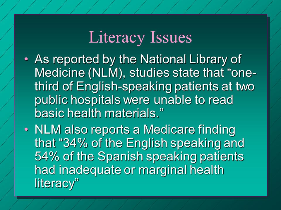 Literacy Issues As reported by the National Library of Medicine (NLM), studies state that one- third of English-speaking patients at two public hospitals were unable to read basic health materials.As reported by the National Library of Medicine (NLM), studies state that one- third of English-speaking patients at two public hospitals were unable to read basic health materials.