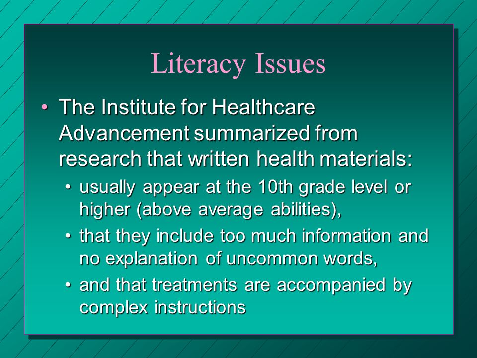 Literacy Issues The Institute for Healthcare Advancement summarized from research that written health materials:The Institute for Healthcare Advancement summarized from research that written health materials: usually appear at the 10th grade level or higher (above average abilities),usually appear at the 10th grade level or higher (above average abilities), that they include too much information and no explanation of uncommon words,that they include too much information and no explanation of uncommon words, and that treatments are accompanied by complex instructionsand that treatments are accompanied by complex instructions