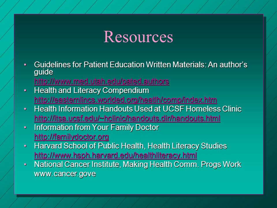Resources Guidelines for Patient Education Written Materials: An authors guideGuidelines for Patient Education Written Materials: An authors guide   Health and Literacy CompendiumHealth and Literacy Compendiumhttp://easternlincs.worlded.org/heatlh/comp/index.htm Health Information Handouts Used at UCSF Homeless ClinicHealth Information Handouts Used at UCSF Homeless Clinic   Information from Your Family DoctorInformation from Your Family Doctor   Harvard School of Public Health, Health Literacy StudiesHarvard School of Public Health, Health Literacy Studies   National Cancer Institute, Making Health Comm.