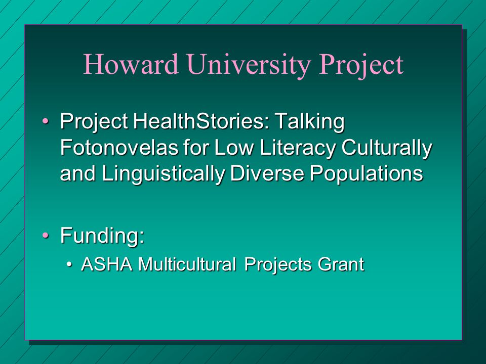 Howard University Project Project HealthStories: Talking Fotonovelas for Low Literacy Culturally and Linguistically Diverse PopulationsProject HealthStories: Talking Fotonovelas for Low Literacy Culturally and Linguistically Diverse Populations Funding:Funding: ASHA Multicultural Projects GrantASHA Multicultural Projects Grant