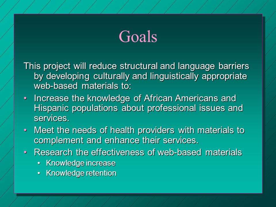 Goals This project will reduce structural and language barriers by developing culturally and linguistically appropriate web-based materials to: Increase the knowledge of African Americans and Hispanic populations about professional issues and services.Increase the knowledge of African Americans and Hispanic populations about professional issues and services.