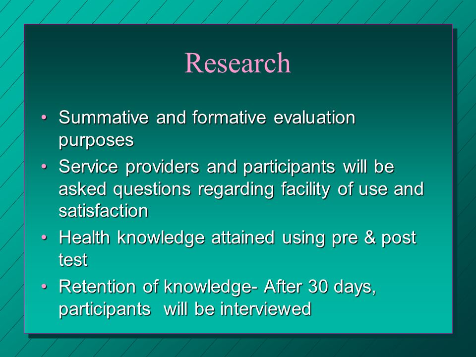 Research Summative and formative evaluation purposesSummative and formative evaluation purposes Service providers and participants will be asked questions regarding facility of use and satisfactionService providers and participants will be asked questions regarding facility of use and satisfaction Health knowledge attained using pre & post testHealth knowledge attained using pre & post test Retention of knowledge- After 30 days, participants will be interviewedRetention of knowledge- After 30 days, participants will be interviewed