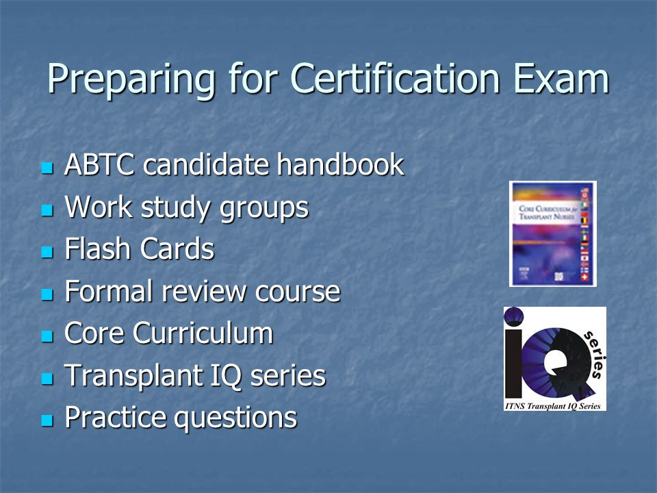 Preparing for Certification Exam ABTC candidate handbook ABTC candidate handbook Work study groups Work study groups Flash Cards Flash Cards Formal review course Formal review course Core Curriculum Core Curriculum Transplant IQ series Transplant IQ series Practice questions Practice questions