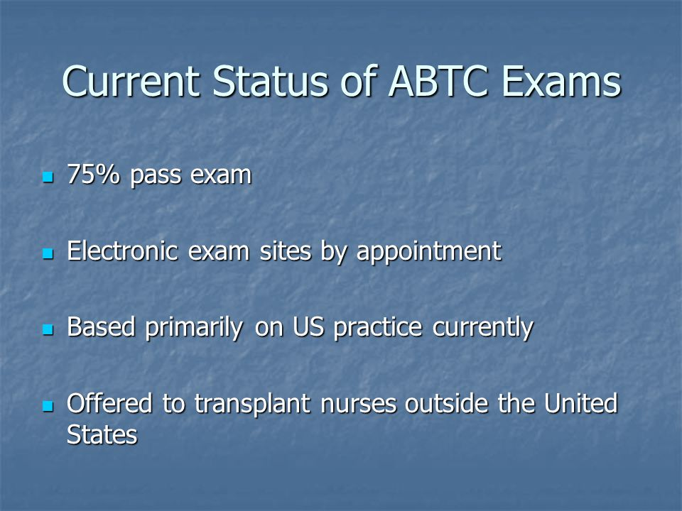 Current Status of ABTC Exams 75% pass exam 75% pass exam Electronic exam sites by appointment Electronic exam sites by appointment Based primarily on US practice currently Based primarily on US practice currently Offered to transplant nurses outside the United States Offered to transplant nurses outside the United States