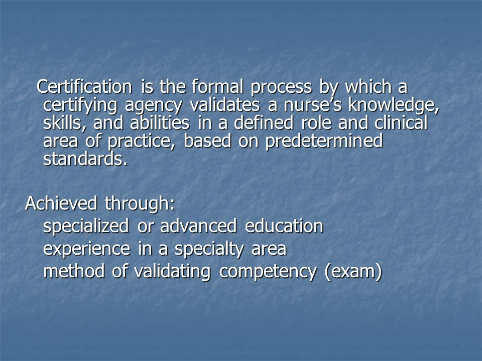 Certification is the formal process by which a certifying agency validates a nurses knowledge, skills, and abilities in a defined role and clinical area of practice, based on predetermined standards.