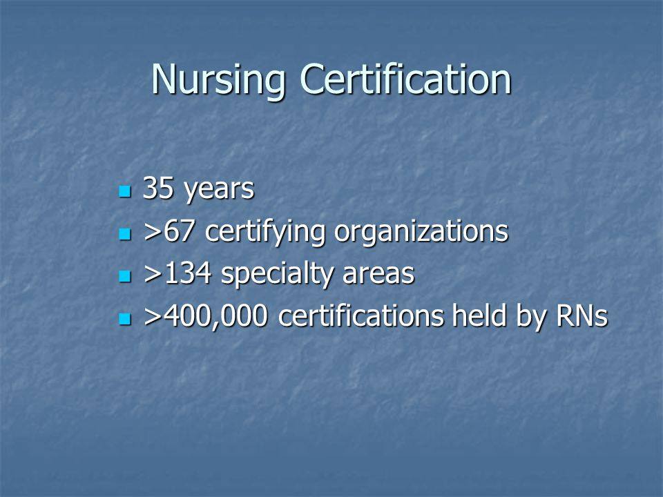 Nursing Certification 35 years 35 years >67 certifying organizations >67 certifying organizations >134 specialty areas >134 specialty areas >400,000 certifications held by RNs >400,000 certifications held by RNs