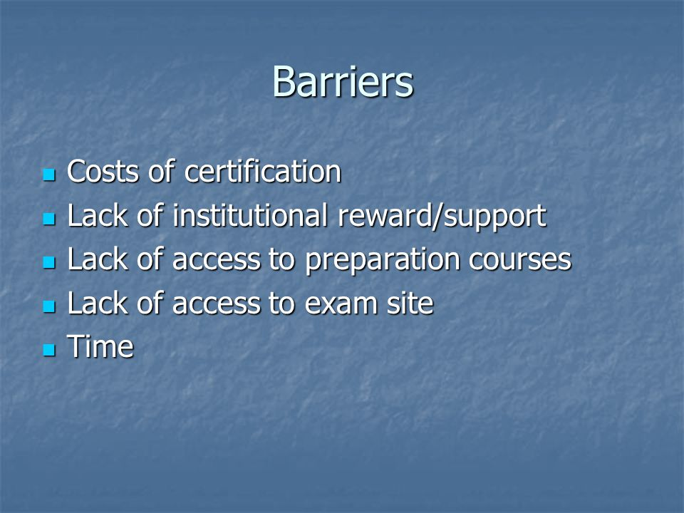Barriers Costs of certification Costs of certification Lack of institutional reward/support Lack of institutional reward/support Lack of access to preparation courses Lack of access to preparation courses Lack of access to exam site Lack of access to exam site Time Time