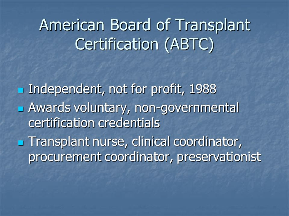 American Board of Transplant Certification (ABTC) Independent, not for profit, 1988 Independent, not for profit, 1988 Awards voluntary, non-governmental certification credentials Awards voluntary, non-governmental certification credentials Transplant nurse, clinical coordinator, procurement coordinator, preservationist Transplant nurse, clinical coordinator, procurement coordinator, preservationist