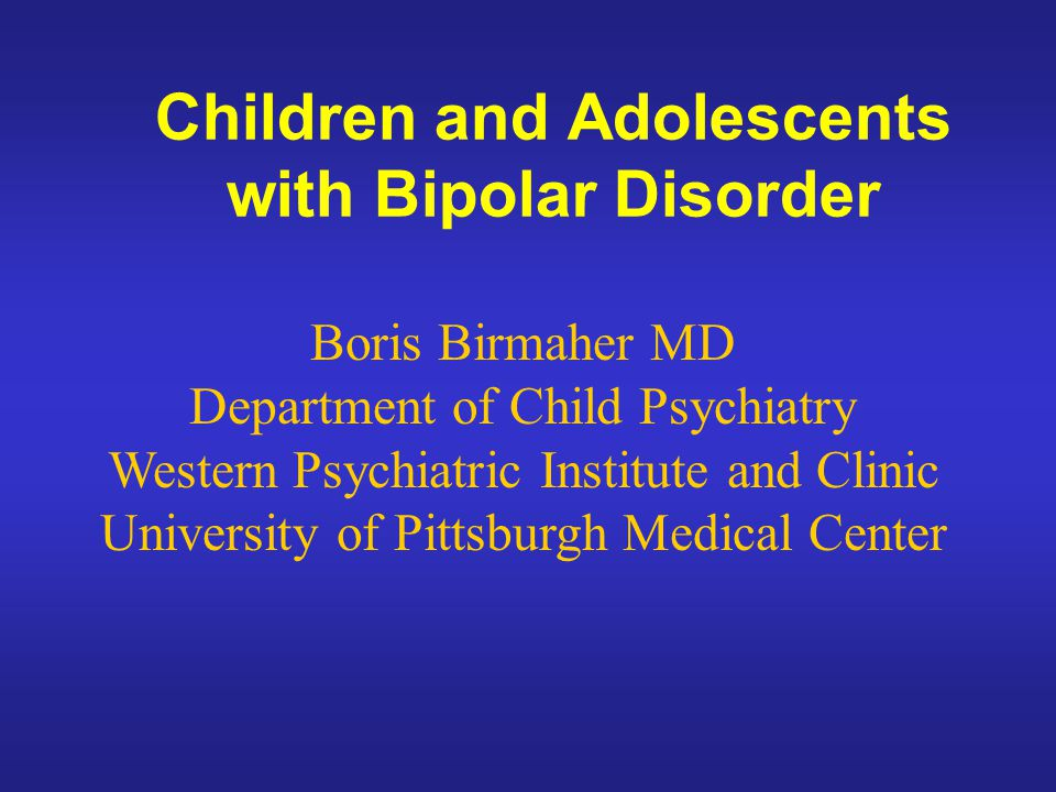 Children and Adolescents with Bipolar Disorder Boris Birmaher MD Department of Child Psychiatry Western Psychiatric Institute and Clinic University of