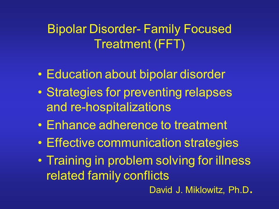 Bipolar Disorder- Family Focused Treatment (FFT) Education about bipolar disorder Strategies for preventing relapses and re-hospitalizations Enhance a