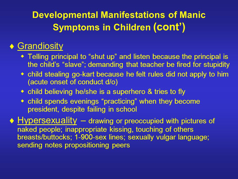 Developmental Manifestations of Manic Symptoms in Children (cont) Grandiosity Telling principal to shut up and listen because the principal is the chi