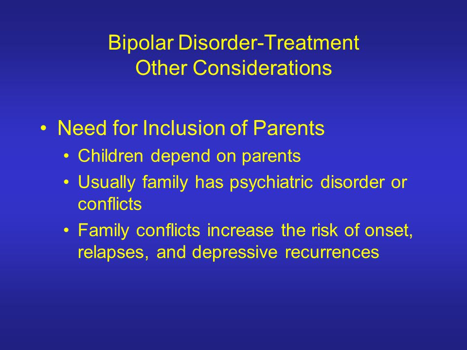 Bipolar Disorder-Treatment Other Considerations Need for Inclusion of Parents Children depend on parents Usually family has psychiatric disorder or co