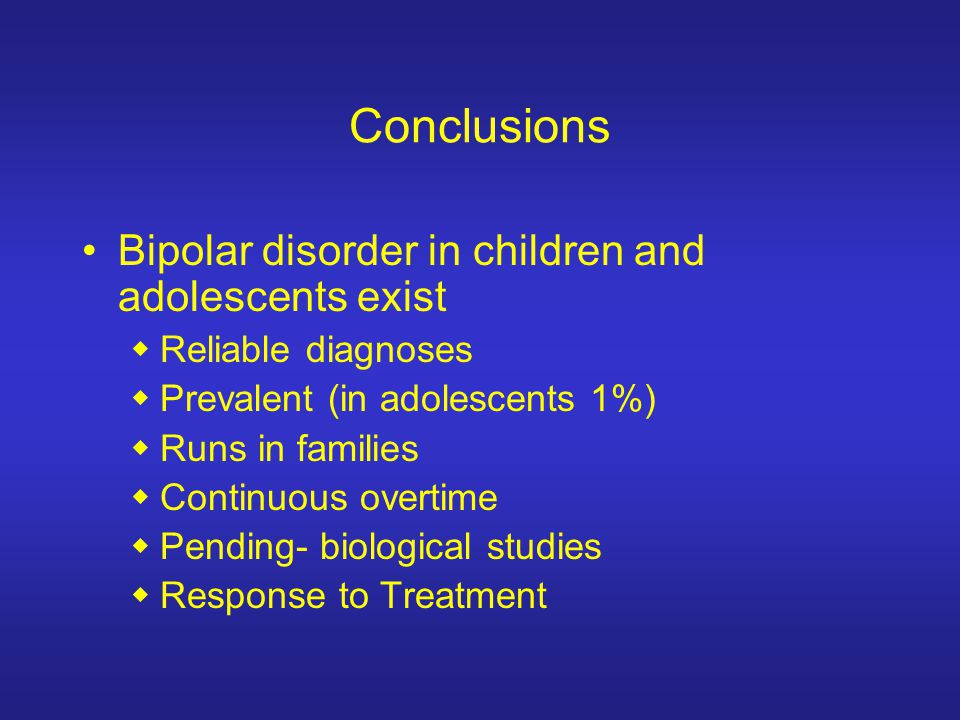 Bipolar disorder in children and adolescents exist Reliable diagnoses Prevalent (in adolescents 1%) Runs in families Continuous overtime Pending- biol