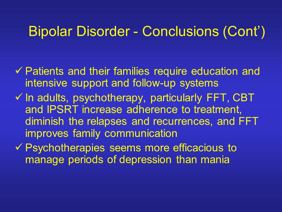 Bipolar Disorder - Conclusions (Cont) Patients and their families require education and intensive support and follow-up systems In adults, psychothera