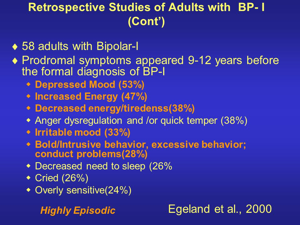 Retrospective Studies of Adults with BP- I (Cont) 58 adults with Bipolar-I Prodromal symptoms appeared 9-12 years before the formal diagnosis of BP-I