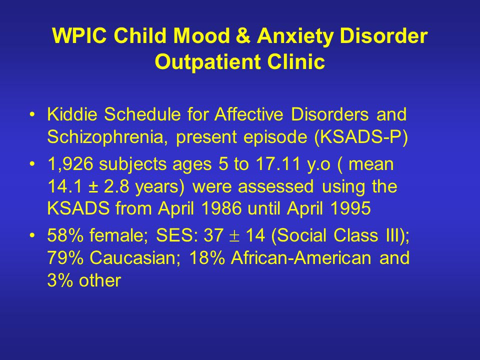 WPIC Child Mood & Anxiety Disorder Outpatient Clinic Kiddie Schedule for Affective Disorders and Schizophrenia, present episode (KSADS-P) 1,926 subjec