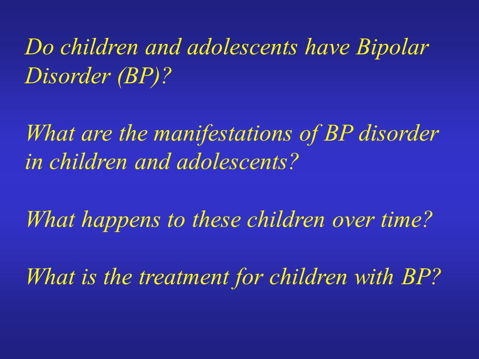 Do children and adolescents have Bipolar Disorder (BP)? What are the manifestations of BP disorder in children and adolescents? What happens to these
