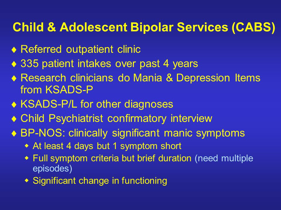 Child & Adolescent Bipolar Services (CABS) Referred outpatient clinic 335 patient intakes over past 4 years Research clinicians do Mania & Depression
