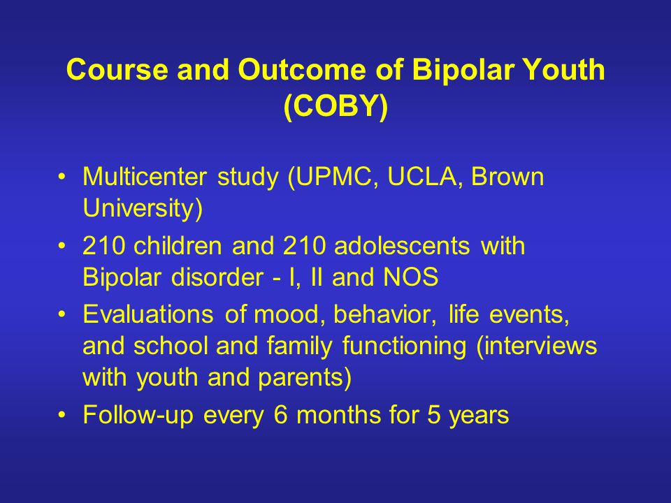 Course and Outcome of Bipolar Youth (COBY) Multicenter study (UPMC, UCLA, Brown University) 210 children and 210 adolescents with Bipolar disorder - I